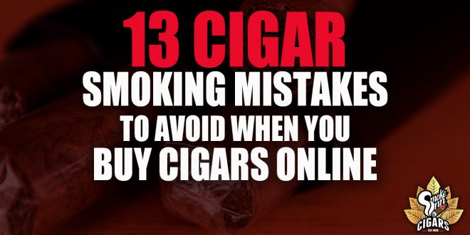 13 Cigar Smoking Mistakes To Avoid When You Buy Cigars Online